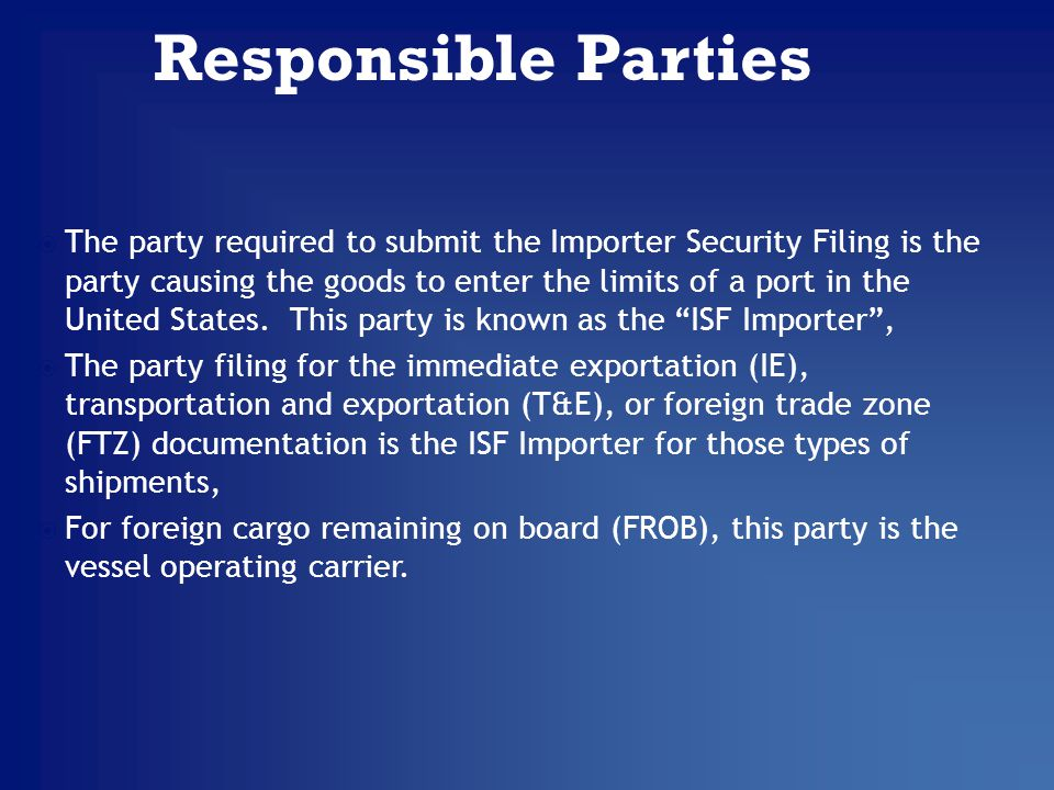 The party required to submit the Importer Security Filing is the party causing the goods to enter the limits of a port in the United States.