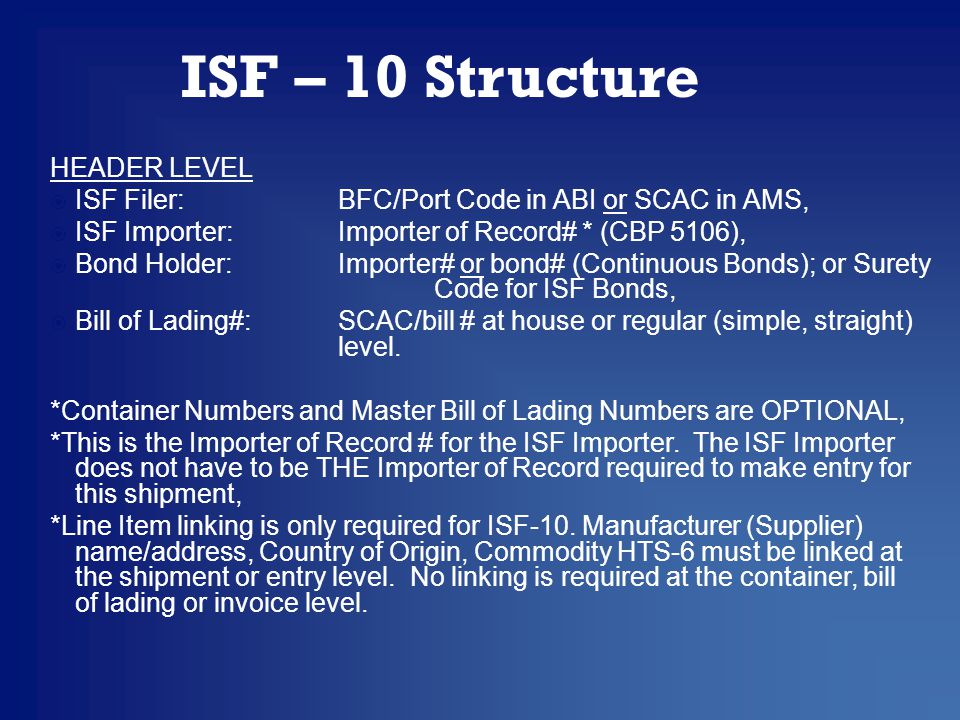 HEADER LEVEL  ISF Filer: BFC/Port Code in ABI or SCAC in AMS,  ISF Importer:Importer of Record# * (CBP 5106),  Bond Holder:Importer# or bond# (Continuous Bonds); or Surety Code for ISF Bonds,  Bill of Lading#:SCAC/bill # at house or regular (simple, straight) level.