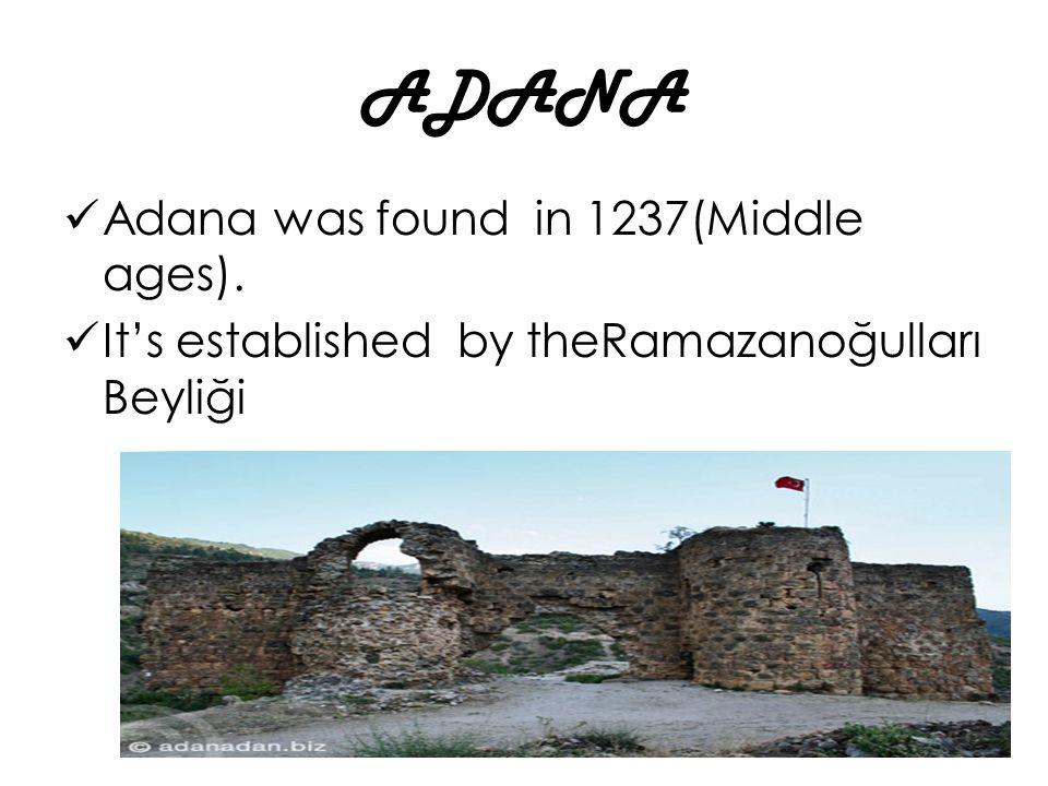 ADANA Adana was found in 1237(Middle ages). It's established by theRamazanoğulları Beyliği