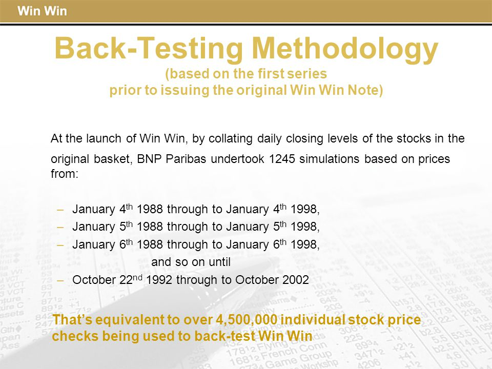 Back-Testing Methodology (based on the first series prior to issuing the original Win Win Note) At the launch of Win Win, by collating daily closing levels of the stocks in the original basket, BNP Paribas undertook 1245 simulations based on prices from: –January 4 th 1988 through to January 4 th 1998, –January 5 th 1988 through to January 5 th 1998, –January 6 th 1988 through to January 6 th 1998, and so on until –October 22 nd 1992 through to October 2002 That's equivalent to over 4,500,000 individual stock price checks being used to back-test Win Win