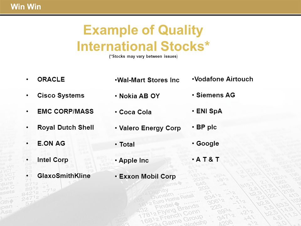 Example of Quality International Stocks* (*Stocks may vary between issues) ORACLE Cisco Systems EMC CORP/MASS Royal Dutch Shell E.ON AG Intel Corp GlaxoSmithKline Wal-Mart Stores Inc Nokia AB OY Coca Cola Valero Energy Corp Total Apple Inc Exxon Mobil Corp Vodafone Airtouch Siemens AG ENI SpA BP plc Google A T & T