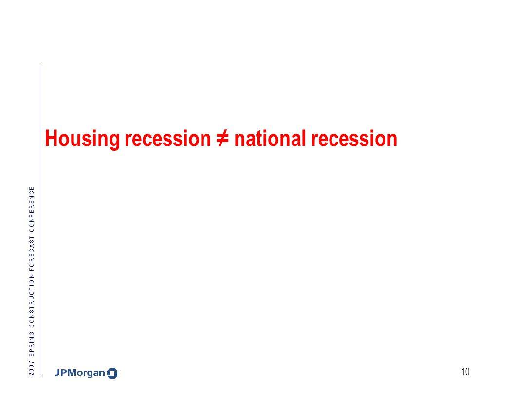 2 0 0 7 S P R I N G C O N S T R U C T I O N F O R E C A S T C O N F E R E N C E 10 Housing recession ≠ national recession
