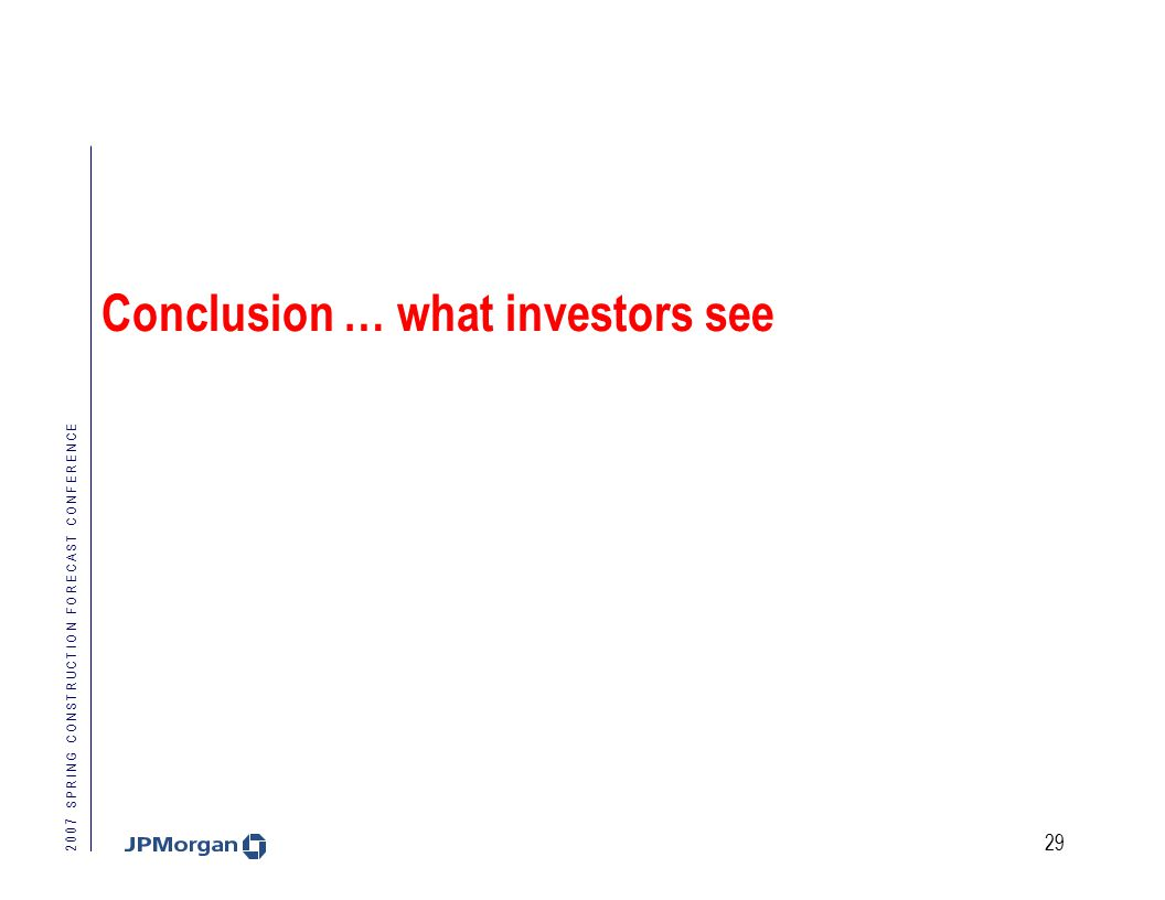 2 0 0 7 S P R I N G C O N S T R U C T I O N F O R E C A S T C O N F E R E N C E 29 Conclusion … what investors see