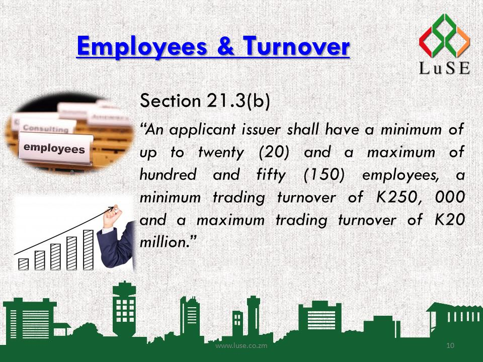 Employees & Turnover Employees & Turnover www.luse.co.zm Section 21.3(b) An applicant issuer shall have a minimum of up to twenty (20) and a maximum of hundred and fifty (150) employees, a minimum trading turnover of K250, 000 and a maximum trading turnover of K20 million. 10