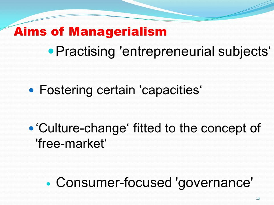 Aims of Managerialism Practising 'entrepreneurial subjects' Fostering certain 'capacities' 'Culture-change' fitted to the concept of 'free-market' Con