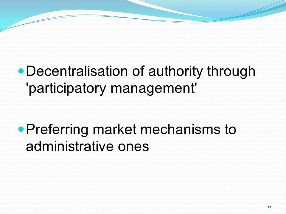 Decentralisation of authority through 'participatory management' Preferring market mechanisms to administrative ones 12