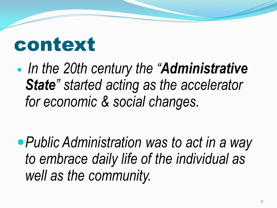 "context In the 20th century the "" Administrative State "" started acting as the accelerator for economic & social changes. Public Administration was to"