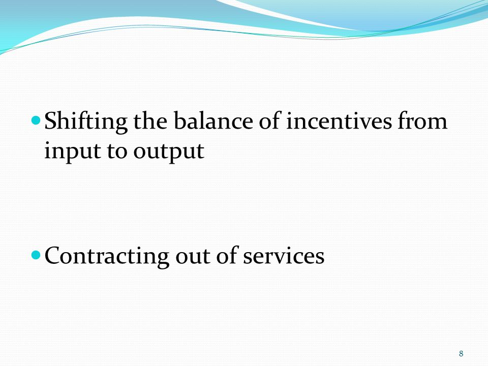 Shifting the balance of incentives from input to output Contracting out of services 8