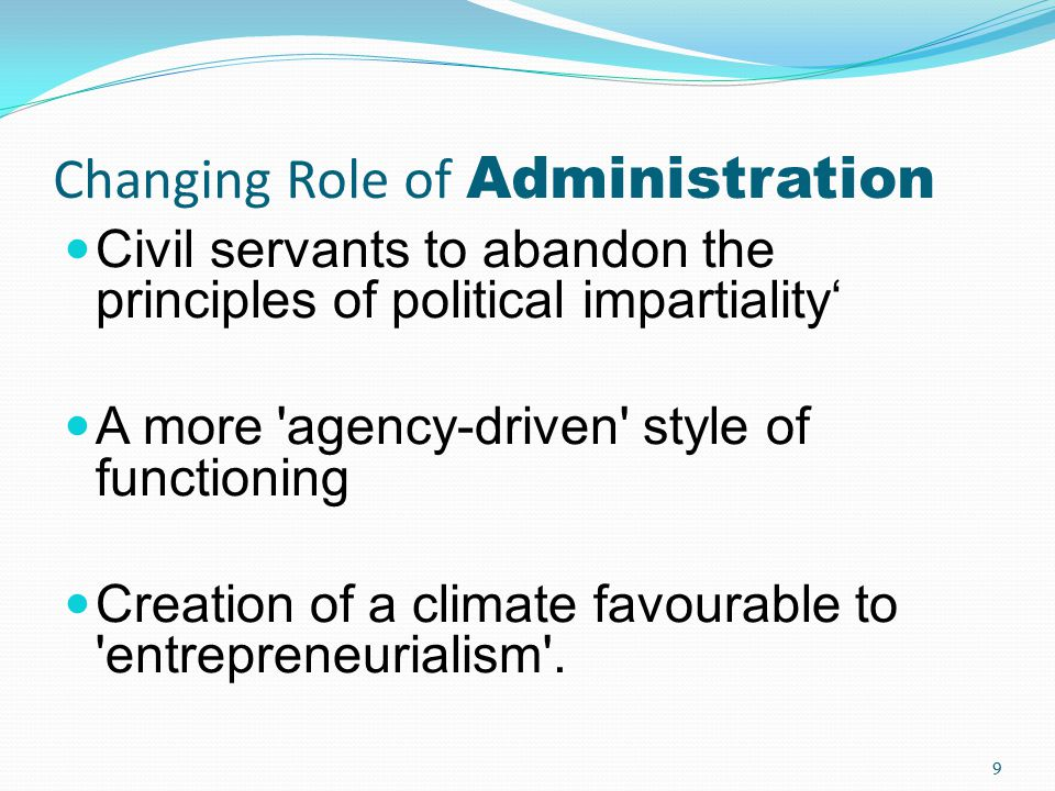 Changing Role of Administration Civil servants to abandon the principles of political impartiality' A more 'agency-driven' style of functioning Creati