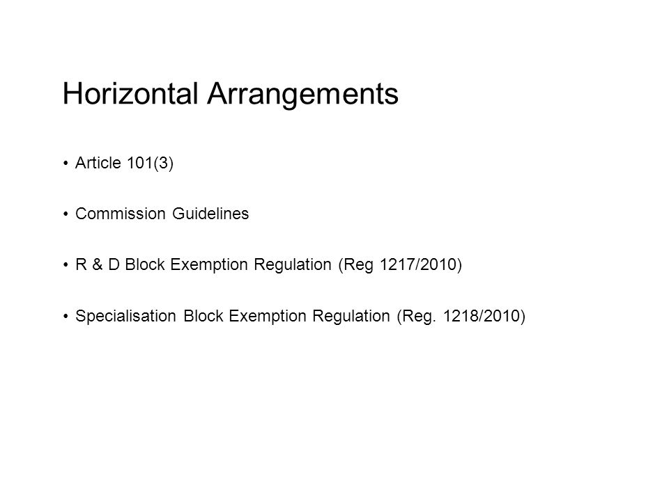 Horizontal Arrangements Article 101(3) Commission Guidelines R & D Block Exemption Regulation (Reg 1217/2010) Specialisation Block Exemption Regulatio