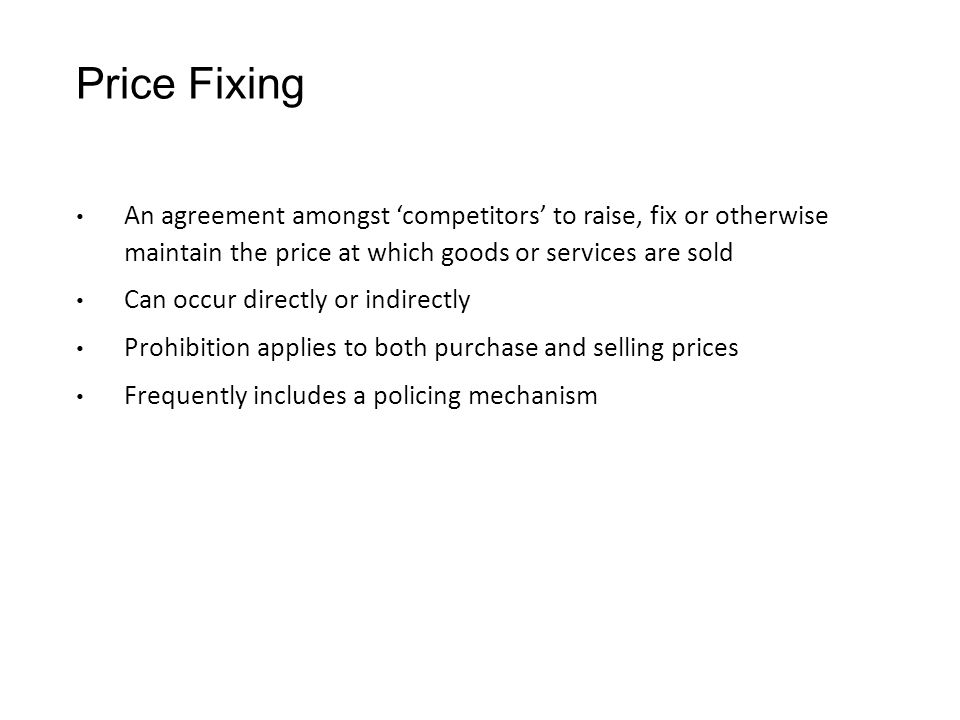 Price Fixing An agreement amongst 'competitors' to raise, fix or otherwise maintain the price at which goods or services are sold Can occur directly or indirectly Prohibition applies to both purchase and selling prices Frequently includes a policing mechanism