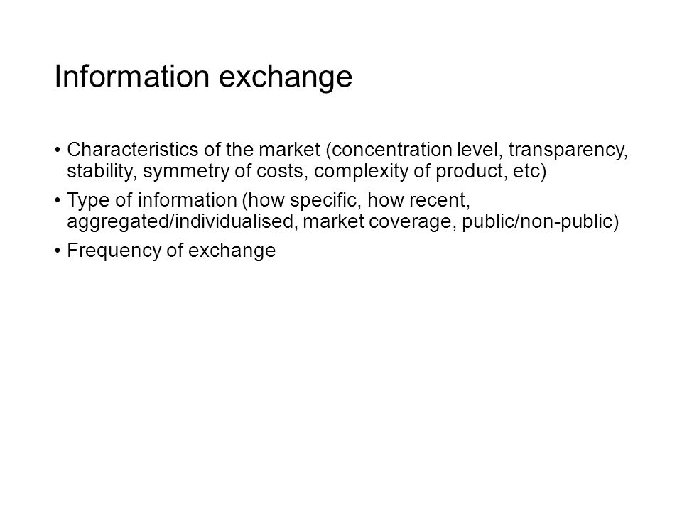 Information exchange Characteristics of the market (concentration level, transparency, stability, symmetry of costs, complexity of product, etc) Type