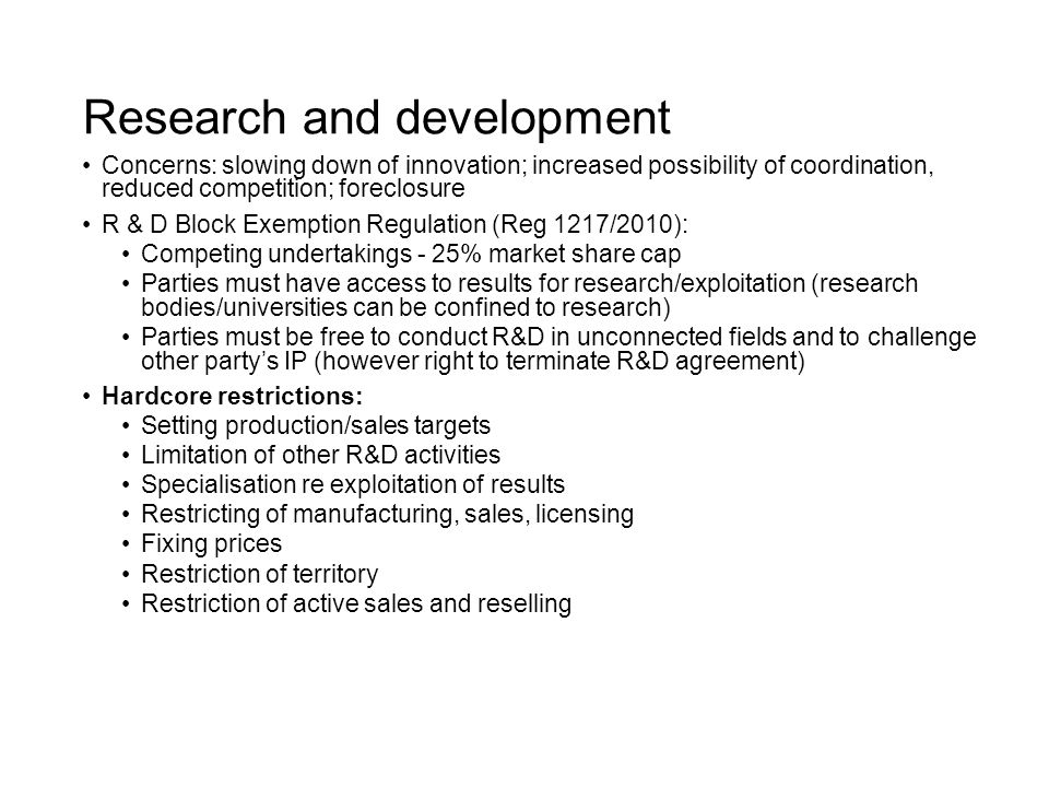 Research and development Concerns: slowing down of innovation; increased possibility of coordination, reduced competition; foreclosure R & D Block Exemption Regulation (Reg 1217/2010): Competing undertakings - 25% market share cap Parties must have access to results for research/exploitation (research bodies/universities can be confined to research) Parties must be free to conduct R&D in unconnected fields and to challenge other party's IP (however right to terminate R&D agreement) Hardcore restrictions: Setting production/sales targets Limitation of other R&D activities Specialisation re exploitation of results Restricting of manufacturing, sales, licensing Fixing prices Restriction of territory Restriction of active sales and reselling