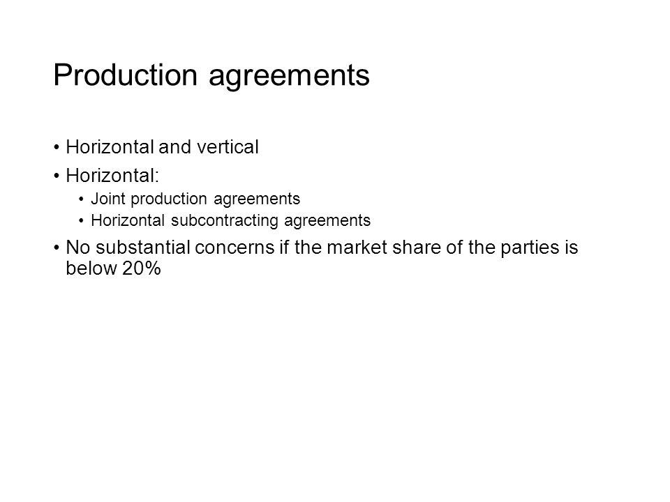 Production agreements Horizontal and vertical Horizontal: Joint production agreements Horizontal subcontracting agreements No substantial concerns if the market share of the parties is below 20%