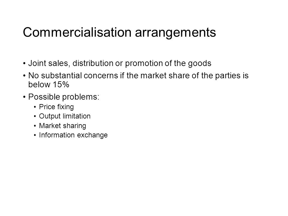 Commercialisation arrangements Joint sales, distribution or promotion of the goods No substantial concerns if the market share of the parties is below