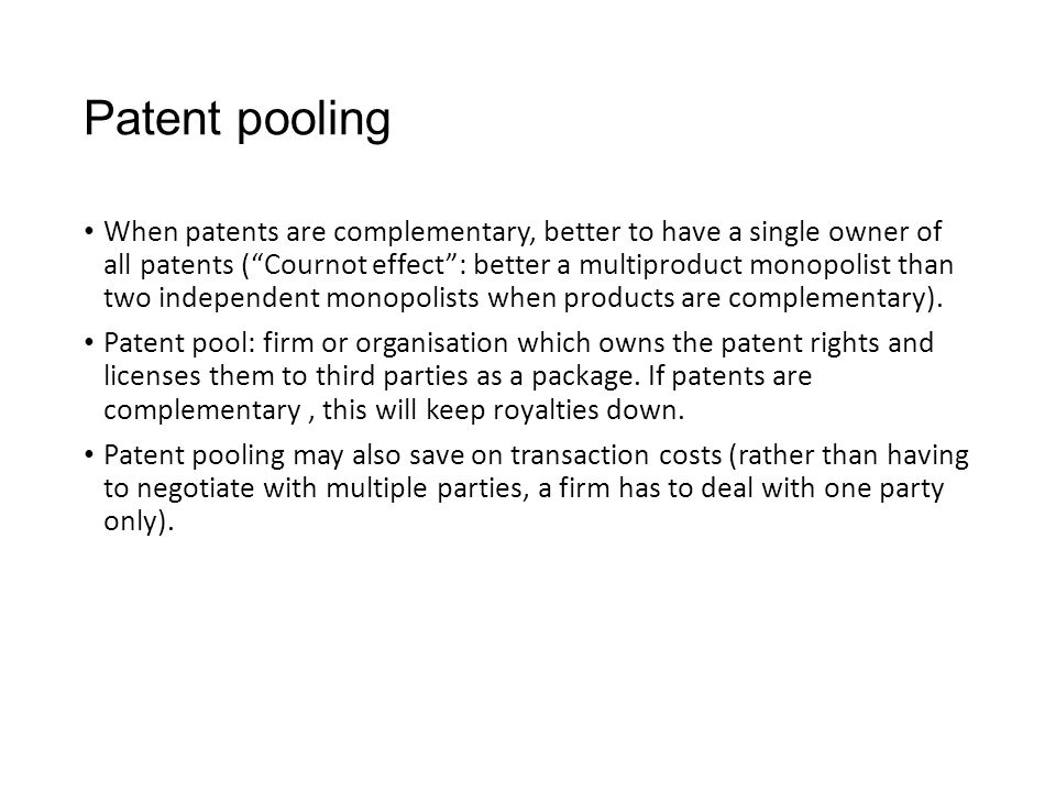 "Patent pooling When patents are complementary, better to have a single owner of all patents (""Cournot effect"": better a multiproduct monopolist than t"