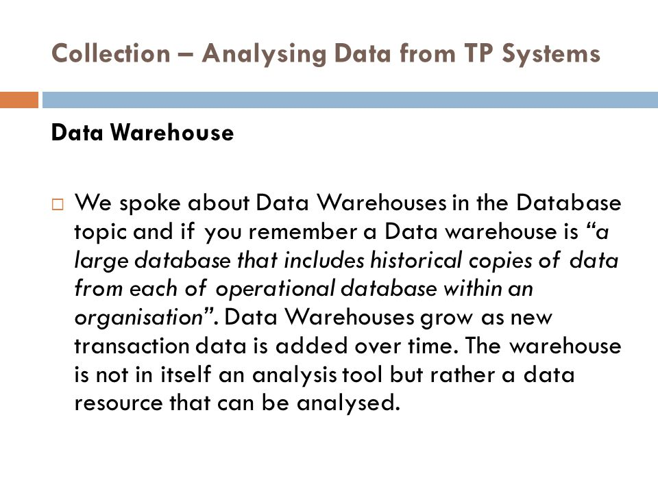 Collection – Analysing Data from TP Systems Data Warehouse  We spoke about Data Warehouses in the Database topic and if you remember a Data warehouse is a large database that includes historical copies of data from each of operational database within an organisation .
