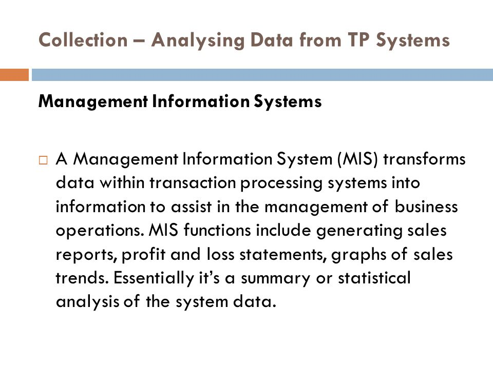 Collection – Analysing Data from TP Systems Management Information Systems  A Management Information System (MIS) transforms data within transaction processing systems into information to assist in the management of business operations.