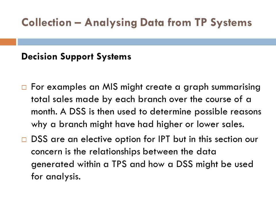 Collection – Analysing Data from TP Systems Decision Support Systems  For examples an MIS might create a graph summarising total sales made by each branch over the course of a month.