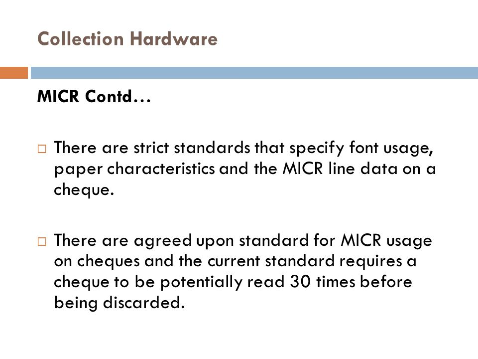 Collection Hardware MICR Contd…  There are strict standards that specify font usage, paper characteristics and the MICR line data on a cheque.