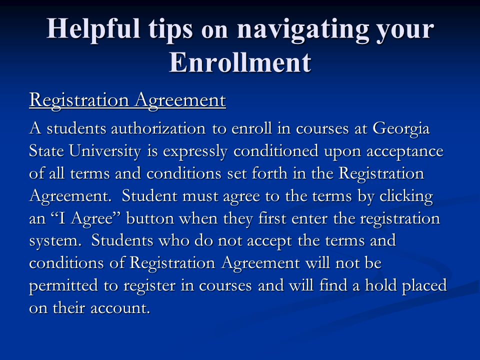 Helpful tips on navigating your Enrollment Registration Agreement A students authorization to enroll in courses at Georgia State University is expressly conditioned upon acceptance of all terms and conditions set forth in the Registration Agreement.
