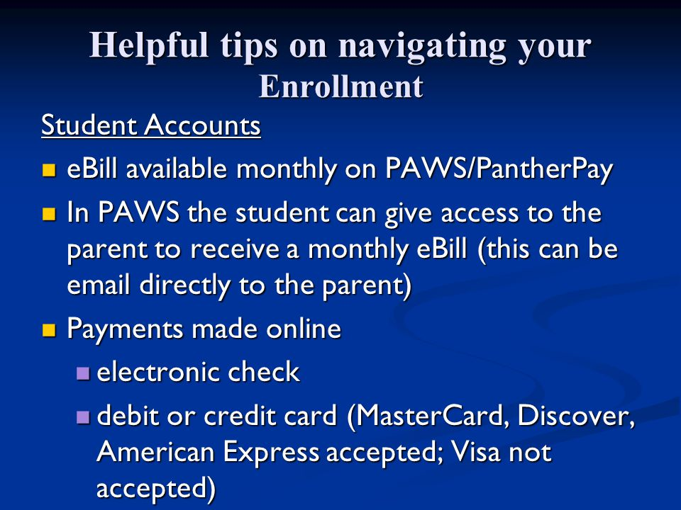 Helpful tips on navigating your Enrollment Student Accounts eBill available monthly on PAWS/PantherPay eBill available monthly on PAWS/PantherPay In PAWS the student can give access to the parent to receive a monthly eBill (this can be email directly to the parent) In PAWS the student can give access to the parent to receive a monthly eBill (this can be email directly to the parent) Payments made online Payments made online electronic check electronic check debit or credit card (MasterCard, Discover, American Express accepted; Visa not accepted) debit or credit card (MasterCard, Discover, American Express accepted; Visa not accepted)