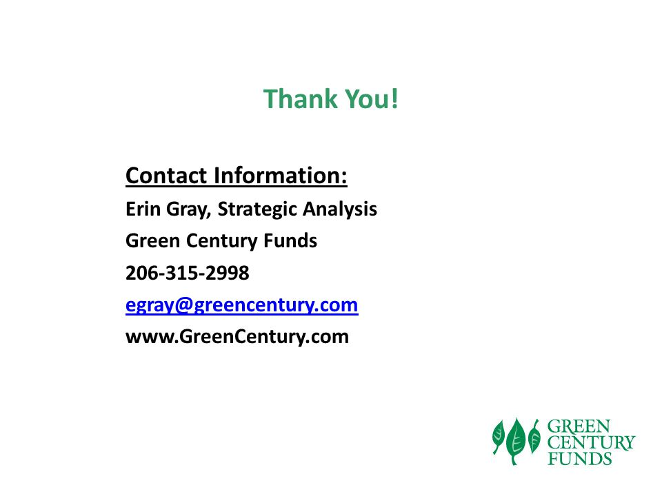 Thank You! Contact Information: Erin Gray, Strategic Analysis Green Century Funds 206-315-2998 egray@greencentury.com www.GreenCentury.com