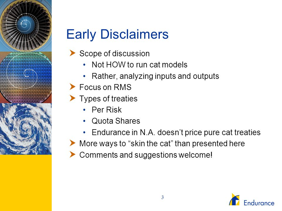 3 Early Disclaimers  Scope of discussion Not HOW to run cat models Rather, analyzing inputs and outputs  Focus on RMS  Types of treaties Per Risk Q