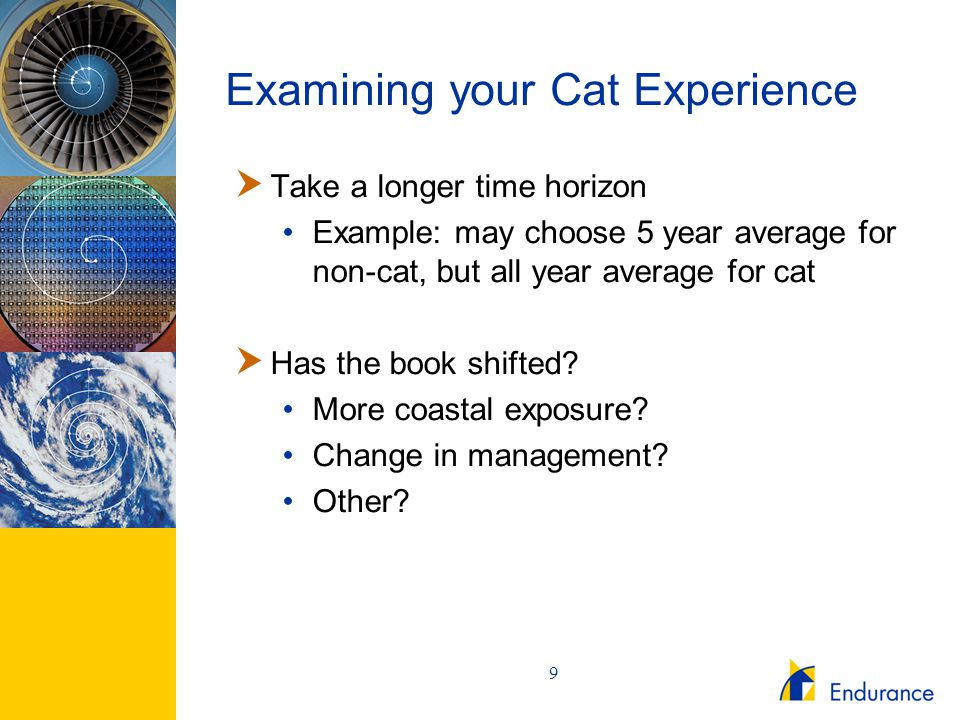 9 Examining your Cat Experience  Take a longer time horizon Example: may choose 5 year average for non-cat, but all year average for cat  Has the bo
