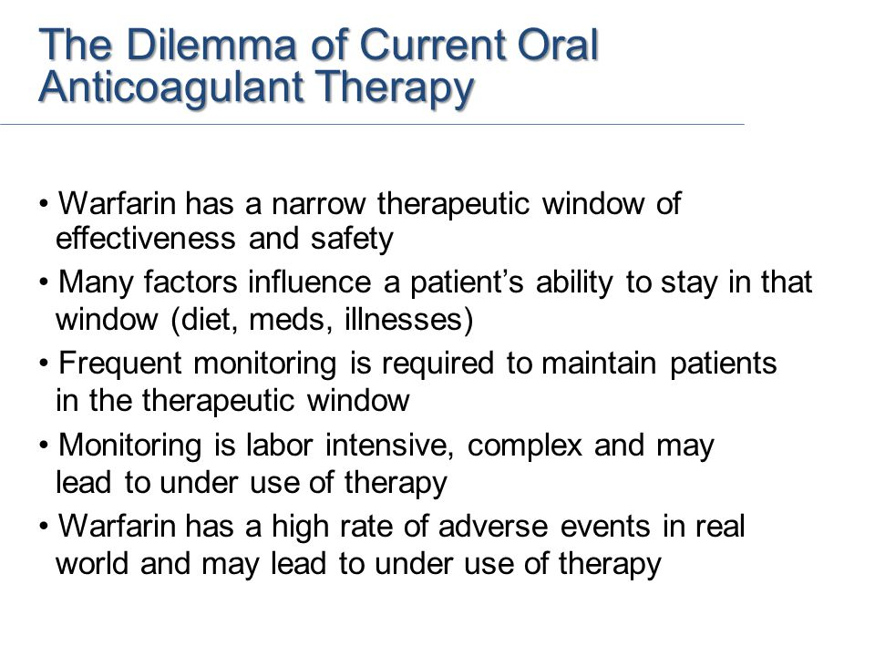 The Dilemma of Current Oral Anticoagulant Therapy Warfarin has a narrow therapeutic window of effectiveness and safety Many factors influence a patient's ability to stay in that window (diet, meds, illnesses) Frequent monitoring is required to maintain patients in the therapeutic window Monitoring is labor intensive, complex and may lead to under use of therapy Warfarin has a high rate of adverse events in real world and may lead to under use of therapy