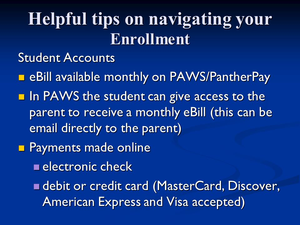 Helpful tips on navigating your Enrollment Student Accounts eBill available monthly on PAWS/PantherPay eBill available monthly on PAWS/PantherPay In PAWS the student can give access to the parent to receive a monthly eBill (this can be email directly to the parent) In PAWS the student can give access to the parent to receive a monthly eBill (this can be email directly to the parent) Payments made online Payments made online electronic check electronic check debit or credit card (MasterCard, Discover, American Express and Visa accepted) debit or credit card (MasterCard, Discover, American Express and Visa accepted)