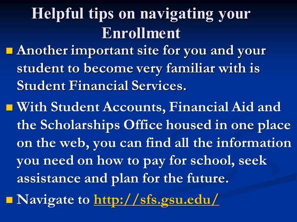 Helpful tips on navigating your Enrollment Another important site for you and your student to become very familiar with is Student Financial Services.