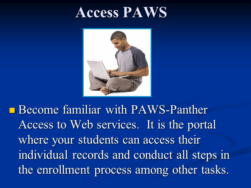 Access PAWS Become familiar with PAWS-Panther Access to Web services. It is the portal where your students can access their individual records and con