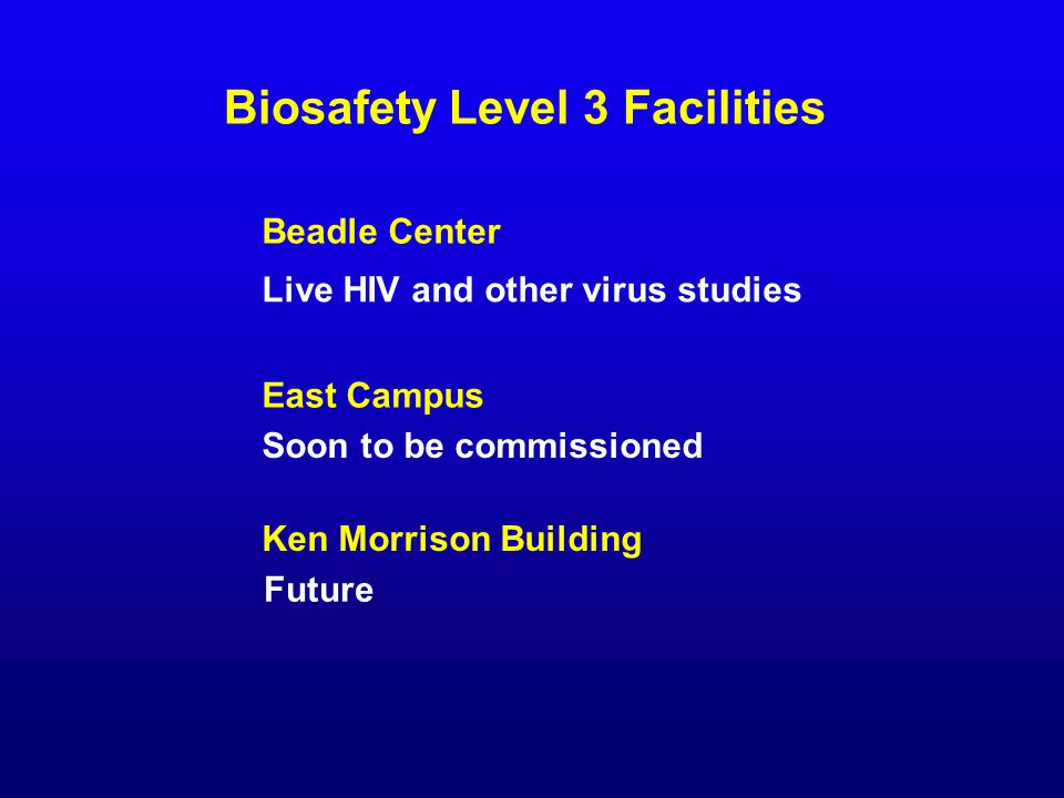 Biosafety Level 3 Facilities Live HIV and other virus studies East Campus Soon to be commissioned Beadle Center Ken Morrison Building Future