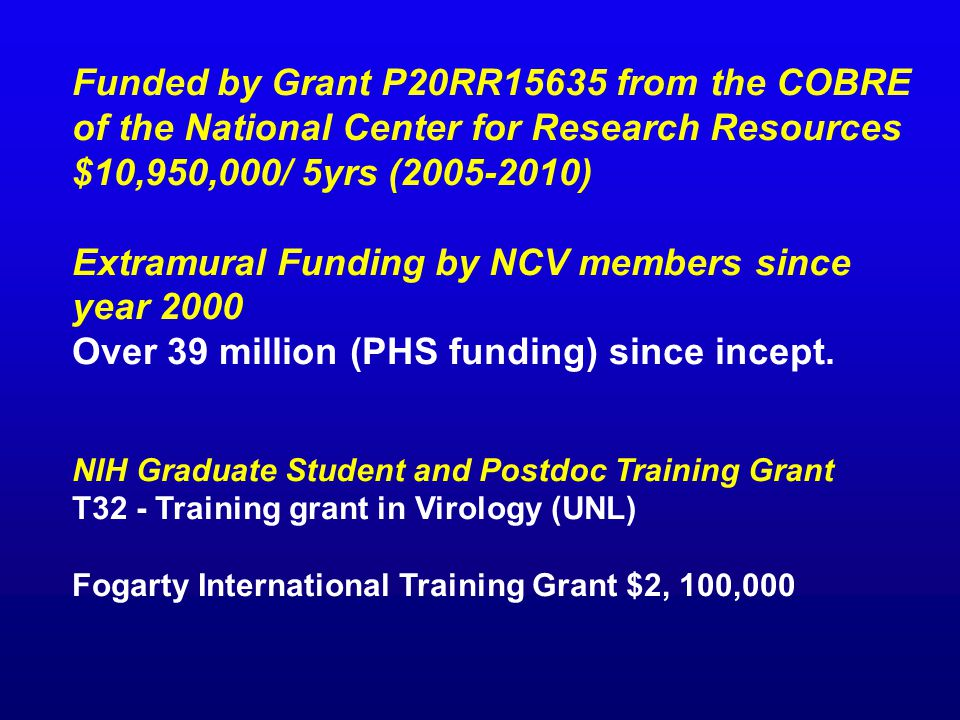 Funded by Grant P20RR15635 from the COBRE of the National Center for Research Resources $10,950,000/ 5yrs (2005-2010) Extramural Funding by NCV members since year 2000 Over 39 million (PHS funding) since incept.