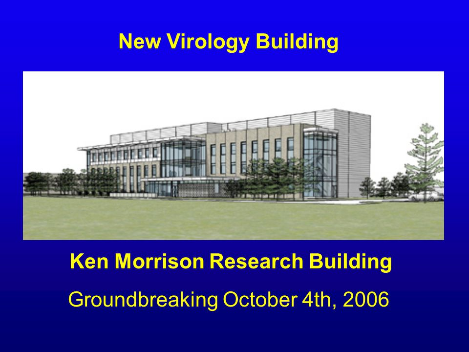 New Virology Building Groundbreaking October 4th, 2006 Ken Morrison Research Building