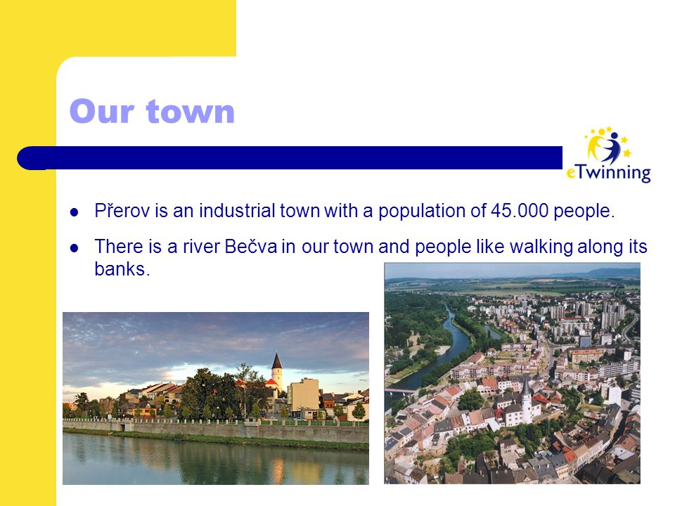 Our town Přerov is an industrial town with a population of 45.000 people. There is a river Bečva in our town and people like walking along its banks.