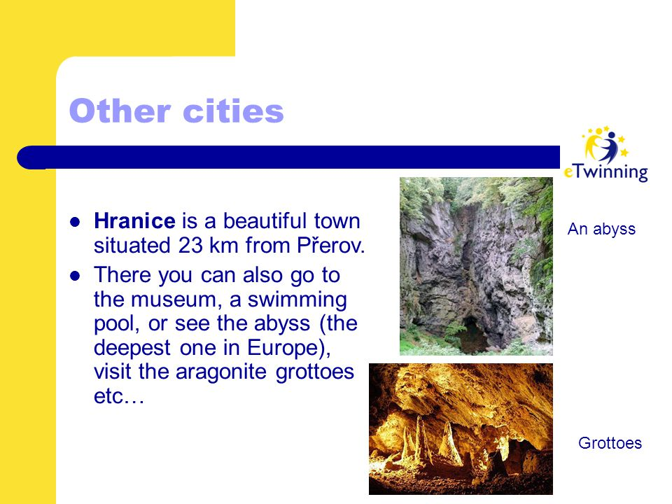Other cities Hranice is a beautiful town situated 23 km from Přerov. There you can also go to the museum, a swimming pool, or see the abyss (the deepe