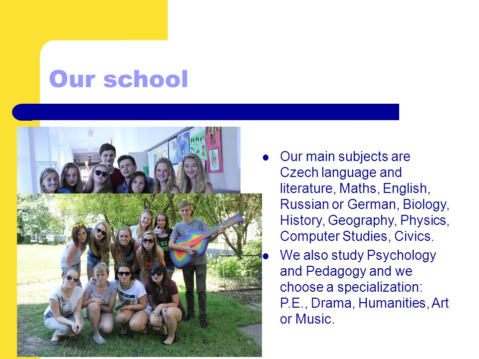 Our main subjects are Czech language and literature, Maths, English, Russian or German, Biology, History, Geography, Physics, Computer Studies, Civics.