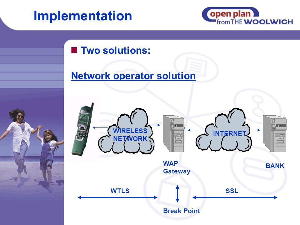 Two solutions: WIRELESS NETWORK INTERNET BANK WTLSSSL Break Point WAP Gateway Network operator solution Implementation