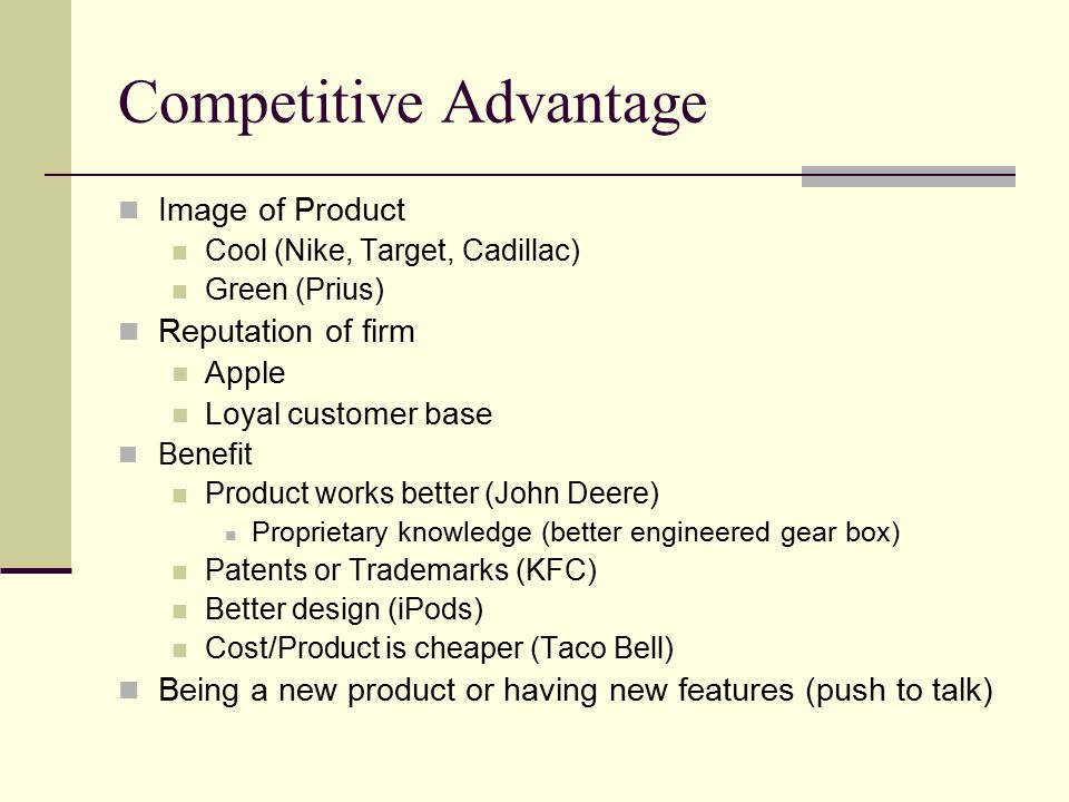 Competitive Advantage Image of Product Cool (Nike, Target, Cadillac) Green (Prius) Reputation of firm Apple Loyal customer base Benefit Product works better (John Deere) Proprietary knowledge (better engineered gear box) Patents or Trademarks (KFC) Better design (iPods) Cost/Product is cheaper (Taco Bell) Being a new product or having new features (push to talk)