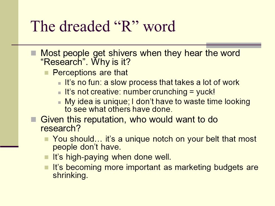 The dreaded R word Most people get shivers when they hear the word Research .