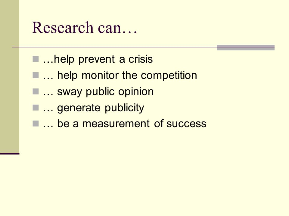 Research can… …help prevent a crisis … help monitor the competition … sway public opinion … generate publicity … be a measurement of success