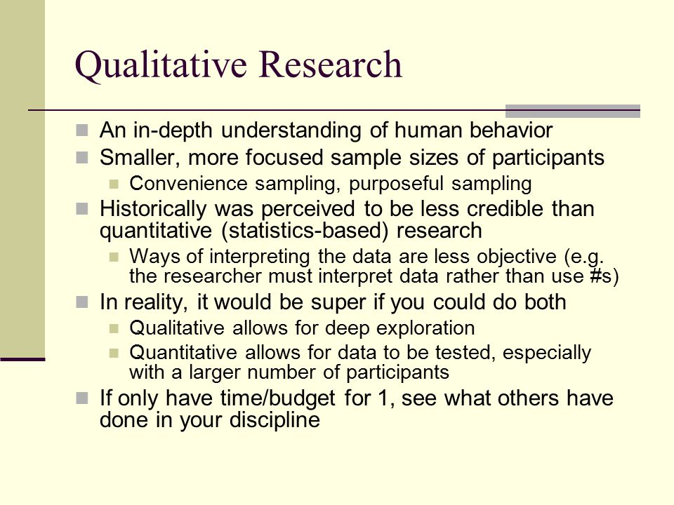Qualitative Research An in-depth understanding of human behavior Smaller, more focused sample sizes of participants Convenience sampling, purposeful sampling Historically was perceived to be less credible than quantitative (statistics-based) research Ways of interpreting the data are less objective (e.g.