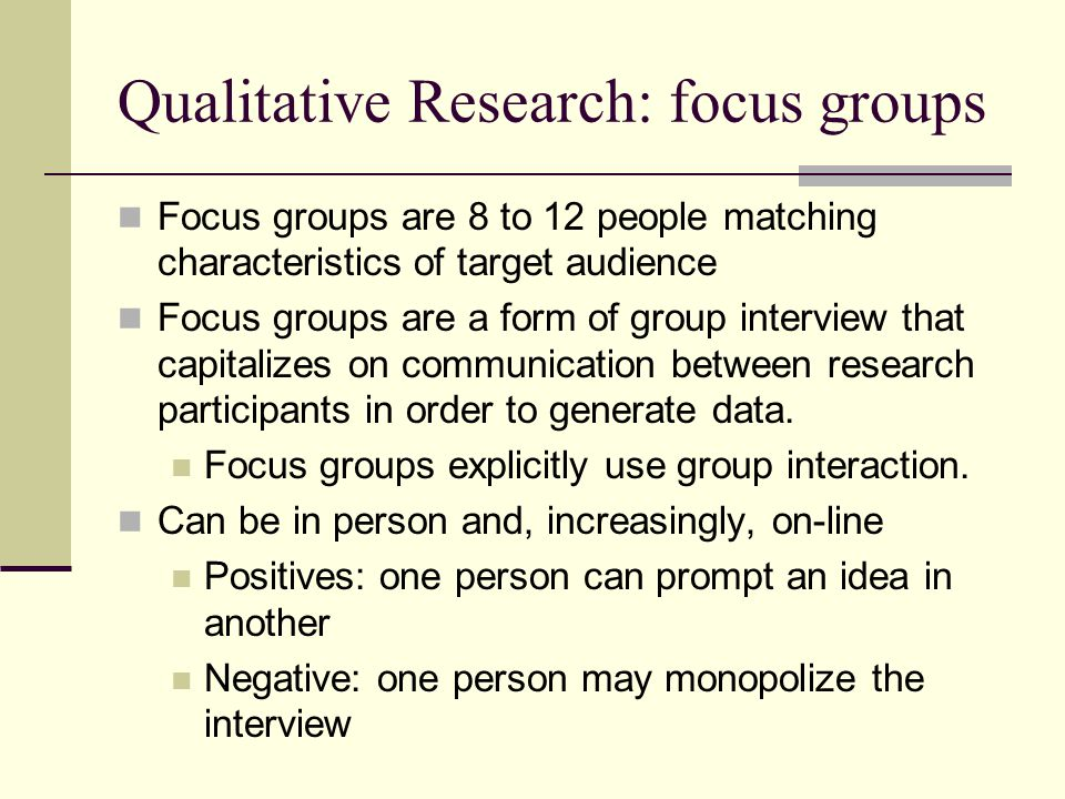 Qualitative Research: focus groups Focus groups are 8 to 12 people matching characteristics of target audience Focus groups are a form of group interview that capitalizes on communication between research participants in order to generate data.