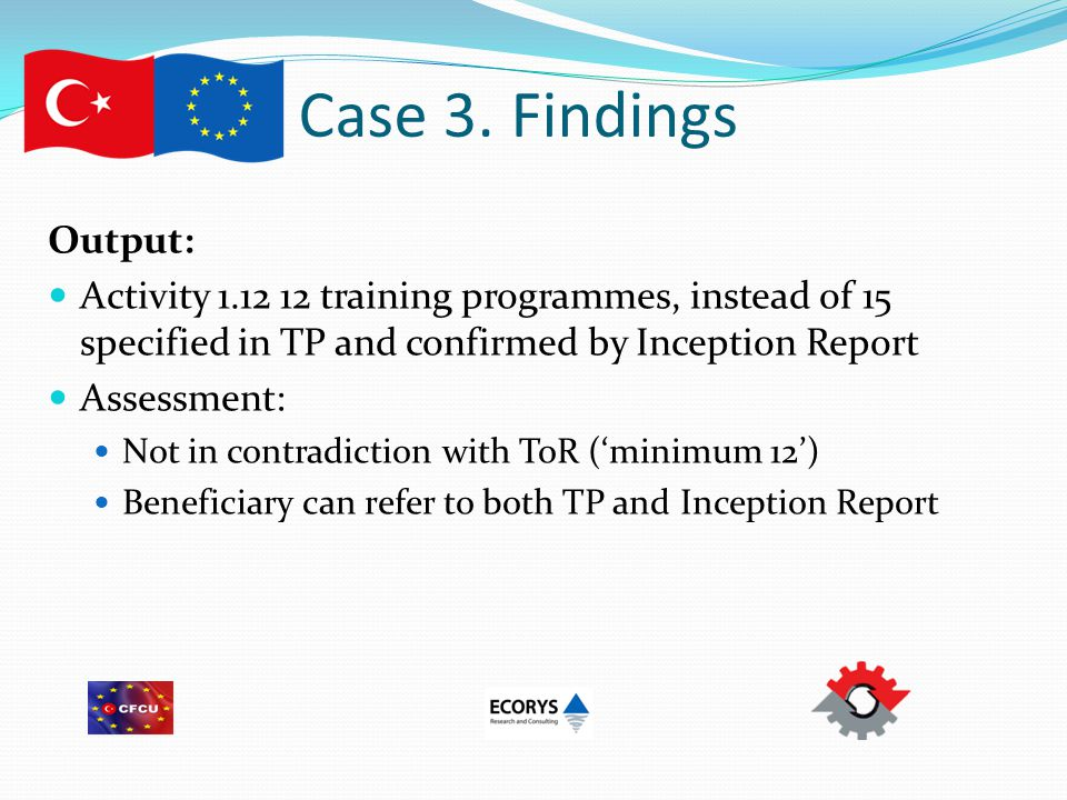 Case 3. Findings Output: Activity 1.12 12 training programmes, instead of 15 specified in TP and confirmed by Inception Report Assessment: Not in cont