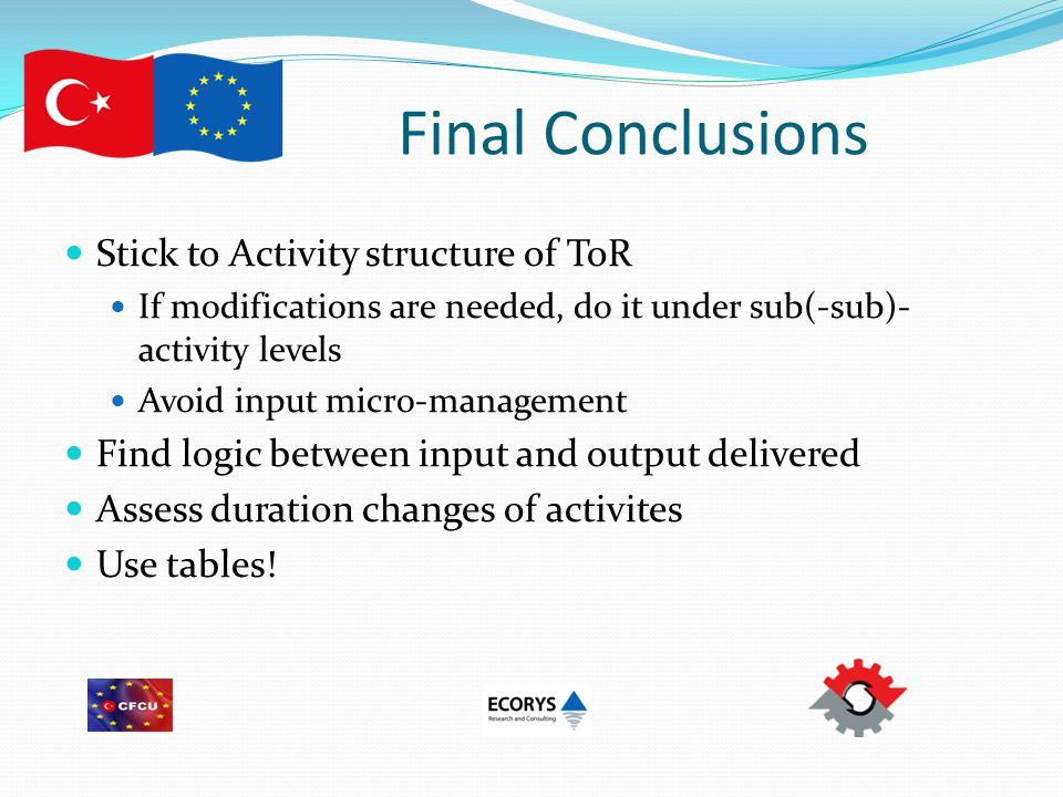 Final Conclusions Stick to Activity structure of ToR If modifications are needed, do it under sub(-sub)- activity levels Avoid input micro-management Find logic between input and output delivered Assess duration changes of activites Use tables!