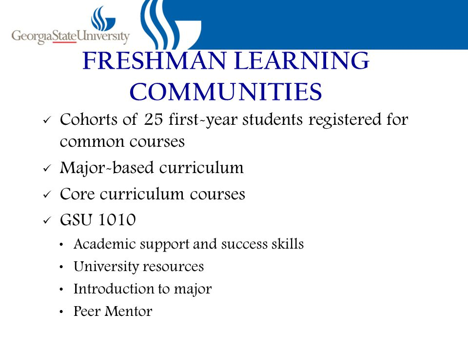 FRESHMAN LEARNING COMMUNITIES Cohorts of 25 first-year students registered for common courses Major-based curriculum Core curriculum courses GSU 1010 Academic support and success skills University resources Introduction to major Peer Mentor