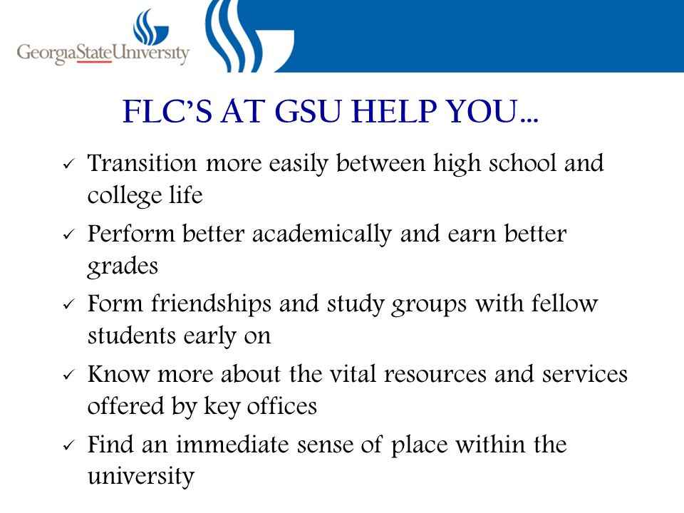 FLC'S AT GSU HELP YOU… Transition more easily between high school and college life Perform better academically and earn better grades Form friendships and study groups with fellow students early on Know more about the vital resources and services offered by key offices Find an immediate sense of place within the university