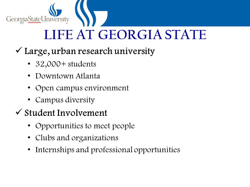 Large, urban research university 32,000+ students Downtown Atlanta Open campus environment Campus diversity Student Involvement Opportunities to meet people Clubs and organizations Internships and professional opportunities
